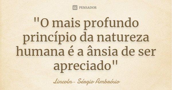 """""""O mais profundo princípio da natureza humana é a ânsia de ser apreciado""""... Frase de Lincoln- Sérgio Ambrósio."""