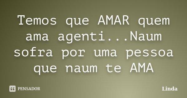 Temos que AMAR quem ama agenti...Naum sofra por uma pessoa que naum te AMA... Frase de Linda.