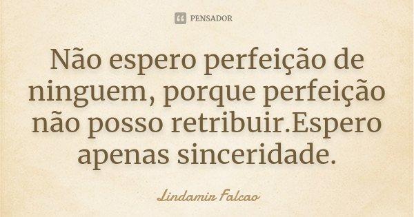 Não espero perfeição de ninguem, porque perfeição não posso retribuir.Espero apenas sinceridade.... Frase de Lindamir Falcao.