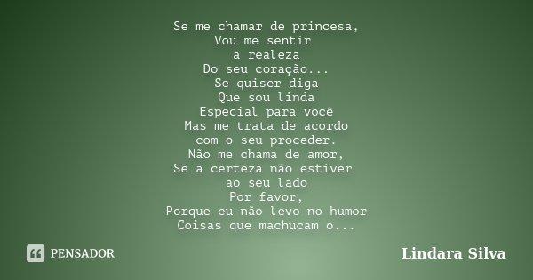 Se me chamar de princesa, Vou me sentir a realeza Do seu coração... Se quiser diga Que sou linda Especial para você Mas me trata de acordo com o seu proceder. N... Frase de Lindara Silva.