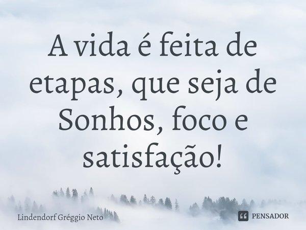 A vida é feita de etapas, que seja de Sonhos, foco e satisfação!... Frase de Lindendorf Gréggio Neto.