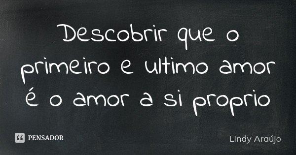 Descobrir que o primeiro e ultimo amor é o amor a si proprio... Frase de Lindy Araújo.