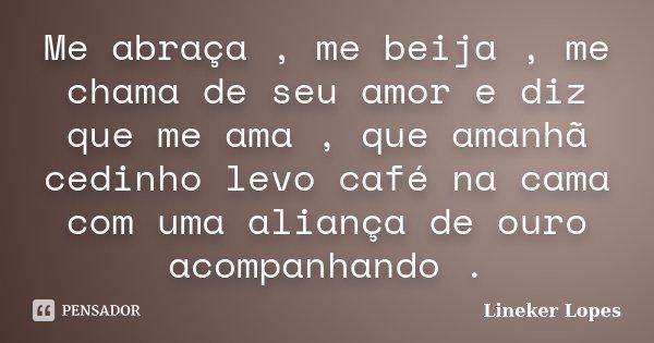 Me abraça , me beija , me chama de seu amor e diz que me ama , que amanhã cedinho levo café na cama com uma aliança de ouro acompanhando .... Frase de Lineker Lopes.