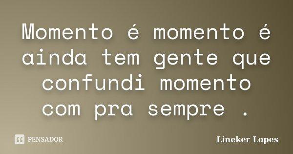 Momento é momento é ainda tem gente que confundi momento com pra sempre .... Frase de Lineker Lopes.