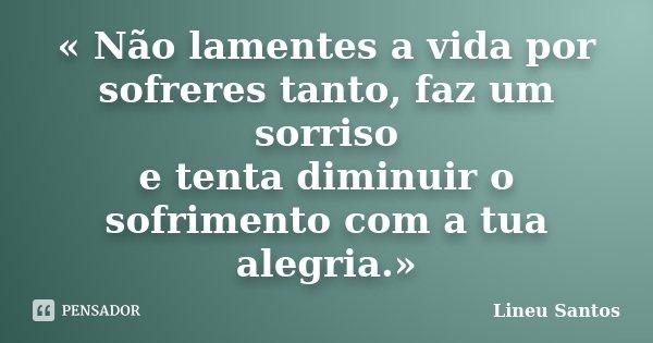« Não lamentes a vida por sofreres tanto, faz um sorriso e tenta diminuir o sofrimento com a tua alegria.»... Frase de Lineu Santos.