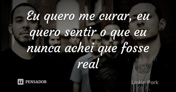 Eu quero me curar, eu quero sentir o que eu nunca achei que fosse real... Frase de Linkin Park.