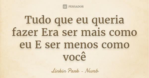 Tudo que eu queria fazer Era ser mais como eu E ser menos como você... Frase de Linkin Park - Numb.