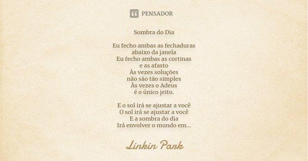 Sombra do Dia Eu fecho ambas as fechaduras abaixo da janela Eu fecho ambas as cortinas e as afasto Às vezes soluções não são tão simples Às vezes o Adeus é o ún... Frase de Linkin Park.
