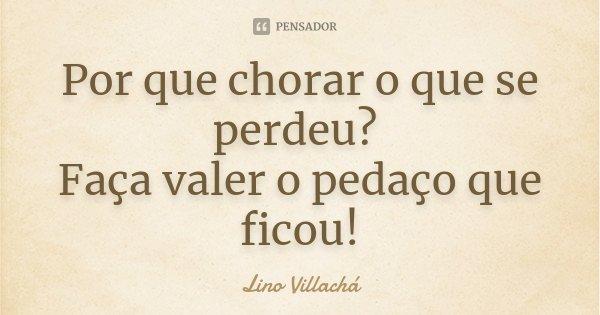 Por que chorar o que se perdeu? Faça valer o pedaço que ficou!... Frase de Lino Villachá.