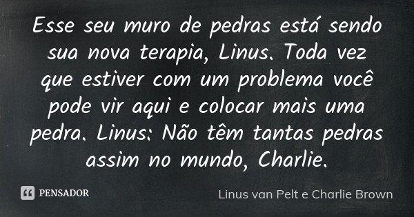 Esse seu muro de pedras está sendo sua nova terapia, Linus. Toda vez que estiver com um problema você pode vir aqui e colocar mais uma pedra. Linus: Não têm tan... Frase de Linus van Pelt e Charlie Brown.