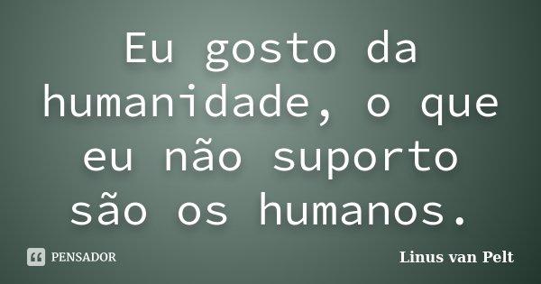 Eu gosto da humanidade, o que eu não suporto são os humanos.... Frase de Linus van Pelt.