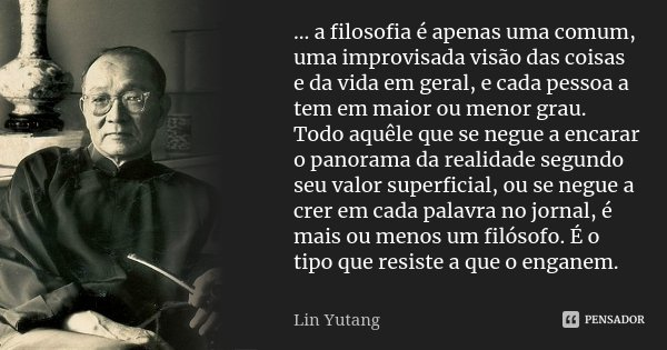... a filosofia é apenas uma comum, uma improvisada visão das coisas e da vida em geral, e cada pessoa a tem em maior ou menor grau. Todo aquêle que se negue a ... Frase de Lin Yutang.