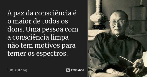 A paz da consciência é o maior de todos os dons. Uma pessoa com a consciência limpa não tem motivos para temer os espectros.... Frase de Lin Yutang.
