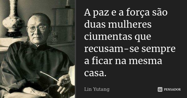 A paz e a força são duas mulheres ciumentas que recusam-se sempre a ficar na mesma casa.... Frase de Lin Yutang.