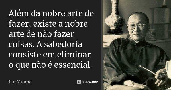 Além da nobre arte de fazer, existe a nobre arte de não fazer coisas. A sabedoria consiste em eliminar o que não é essencial.... Frase de Lin Yutang.