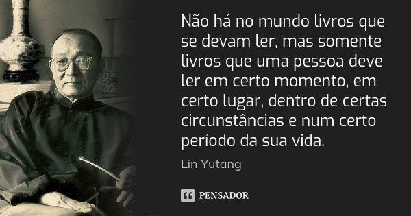 Não há no mundo livros que se devam ler, mas somente livros que uma pessoa deve ler em certo momento, em certo lugar, dentro de certas circunstâncias e num cert... Frase de Lin Yutang.