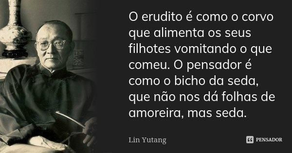 O erudito é como o corvo que alimenta os seus filhotes vomitando o que comeu. O pensador é como o bicho da seda, que não nos dá folhas de amoreira, mas seda.... Frase de Lin Yutang.
