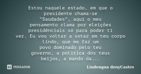 """Estou naquele estado, em que o presidente chama-se """"Saudades"""", aqui o meu pensamento clama por eleições presidênciais só para poder ti ver. Eu vou vol... Frase de Liodengua denyCastro."""