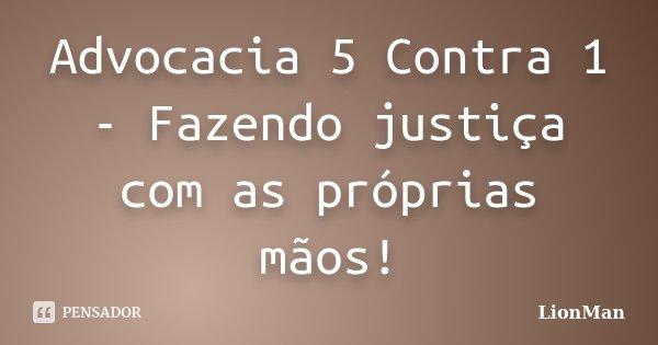 Advocacia 5 Contra 1 - Fazendo justiça com as próprias mãos!... Frase de LionMan.