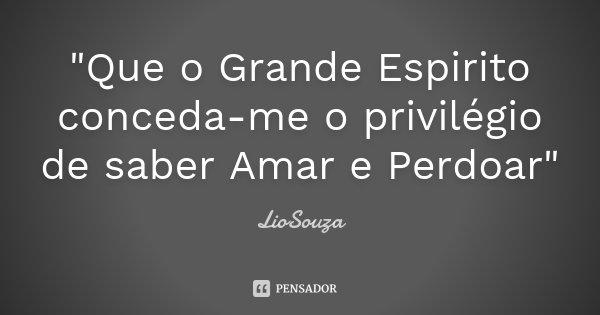 """""""Que o Grande Espirito conceda-me o privilégio de saber Amar e Perdoar""""... Frase de LioSouza."""