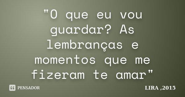 """""""O que eu vou guardar? As lembranças e momentos que me fizeram te amar""""... Frase de LIRA ,2015."""