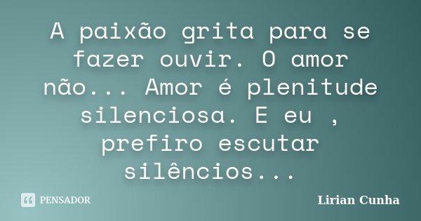 A paixão grita para se fazer ouvir. O amor não... Amor é plenitude silenciosa. E eu , prefiro escutar silêncios...... Frase de Lirian Cunha.