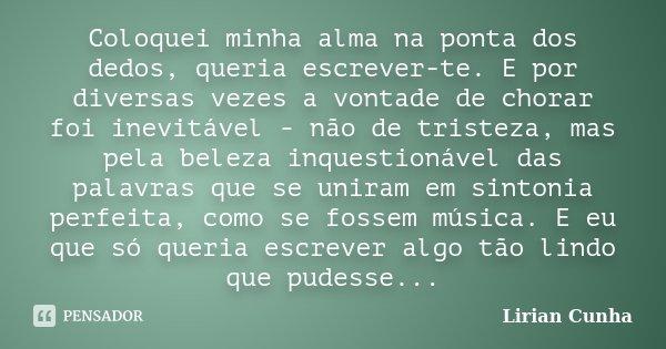 Coloquei minha alma na ponta dos dedos, queria escrever-te. E por diversas vezes a vontade de chorar foi inevitável - não de tristeza, mas pela beleza inquestio... Frase de Lirian Cunha.