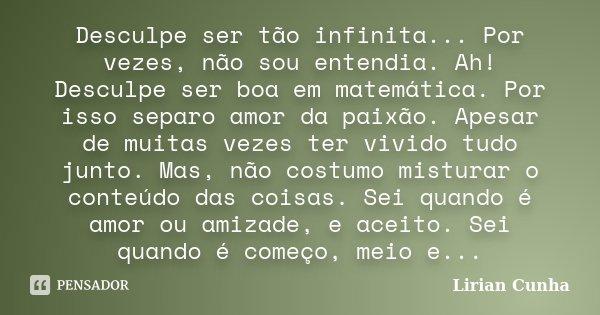 Desculpe ser tão infinita... Por vezes, não sou entendia. Ah! Desculpe ser boa em matemática. Por isso separo amor da paixão. Apesar de muitas vezes ter vivido ... Frase de Lirian Cunha.