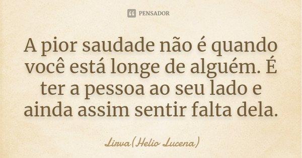...a pior saudade...não é quando você está longe de alguém...é ter a pessoa ao seu lado...e ainda sim sentir falta dela...... Frase de Lirva(Helio Lucena).