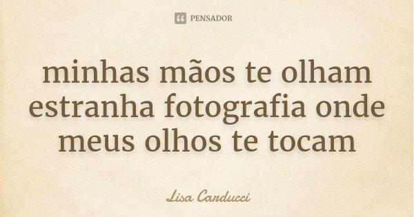 minhas mãos te olham estranha fotografia onde meus olhos te tocam... Frase de Lisa Carducci.