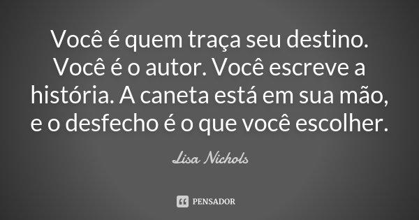 Você é quem traça seu destino. Você é o autor. Você escreve a história. A caneta está em sua mão, e o desfecho é o que você escolher.... Frase de Lisa Nichols.