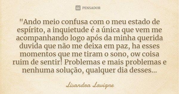 """""""Ando meio confusa com o meu estado de espírito, a inquietude é a única que vem me acompanhando logo após da minha querida duvida que não me deixa em paz, ... Frase de Lisandra Lavigne."""