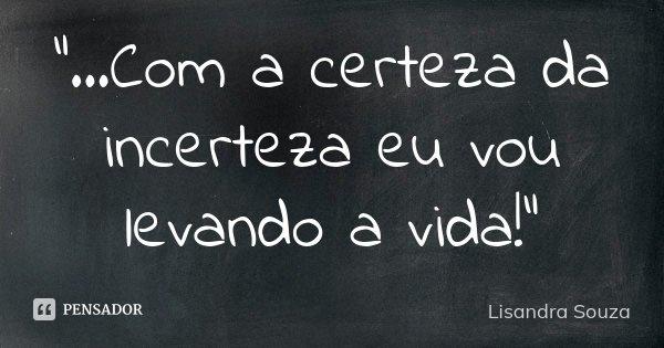 """""""...Com a certeza da incerteza eu vou levando a vida!""""... Frase de Lisandra Souza."""