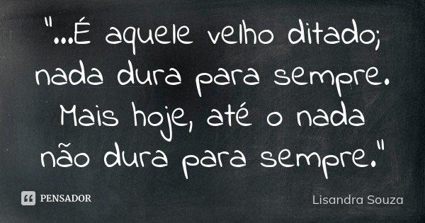 """""""...É aquele velho ditado; nada dura para sempre. Mais hoje, até o nada não dura para sempre.""""... Frase de Lisandra Souza."""