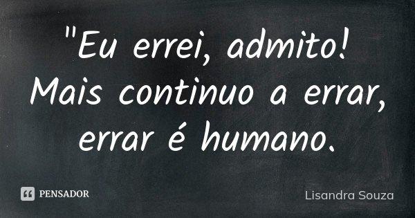 """""""Eu errei, admito! Mais continuo a errar, errar é humano.... Frase de Lisandra Souza."""