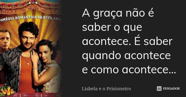 A graça não é saber o que acontece. É saber quando acontece e como acontece...... Frase de Lisbela e o prisioneiro.