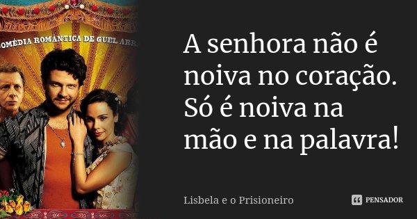 A senhora não é noiva no coração. Só é noiva na mão e na palavra!... Frase de Lisbela e o prisioneiro.