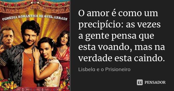 O amor é como um precipício: as vezes a gente pensa que esta voando, mas na verdade esta caindo.... Frase de Lisbela e o prisioneiro.