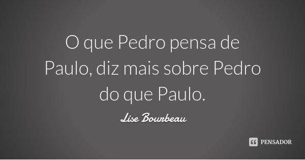 O que Pedro pensa de Paulo, diz mais sobre Pedro do que Paulo.... Frase de Lise Bourbeau.