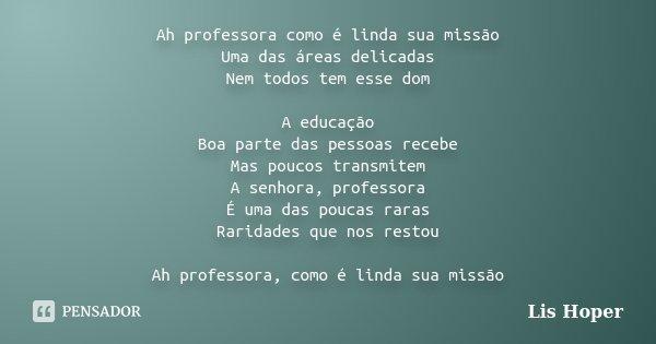 Ah professora como é linda sua missão Uma das áreas delicadas Nem todos tem esse dom A educação Boa parte das pessoas recebe Mas poucos transmitem A senhora, pr... Frase de Lis Hoper.