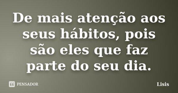 De mais atenção aos seus hábitos, pois são eles que faz parte do seu dia.... Frase de Lisis.