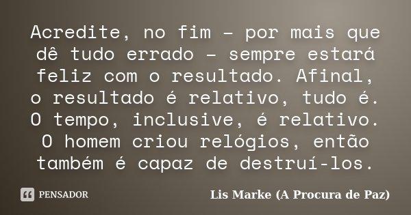 Acredite, no fim – por mais que dê tudo errado – sempre estará feliz com o resultado. Afinal, o resultado é relativo, tudo é. O tempo, inclusive, é relativo. O ... Frase de Lis Marke (A Procura de Paz).