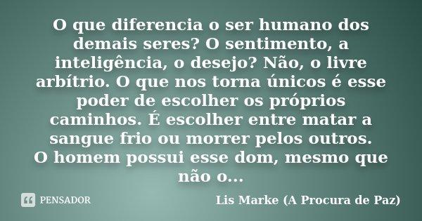 O que diferencia o ser humano dos demais seres? O sentimento, a inteligência, o desejo? Não, o livre arbítrio. O que nos torna únicos é esse poder de escolher o... Frase de Lis Marke (A Procura de Paz).