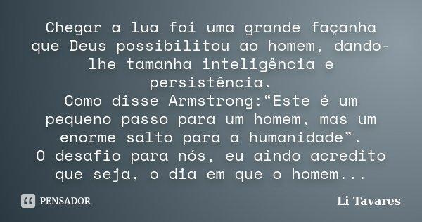 """Chegar a lua foi uma grande façanha que Deus possibilitou ao homem, dando-lhe tamanha inteligência e persistência. Como disse Armstrong:""""Este é um pequeno passo... Frase de Li Tavares."""