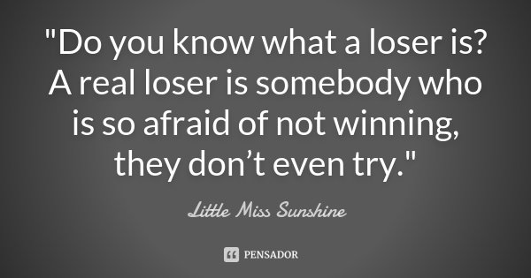 """""""Do you know what a loser is? A real loser is somebody who is so afraid of not winning, they don't even try.""""... Frase de Little Miss Sunshine."""