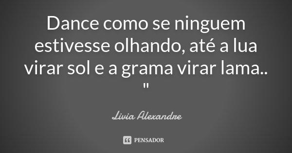 """Dance como se ninguem estivesse olhando, até a lua virar sol e a grama virar lama .. """"... Frase de Livia Alexandre."""
