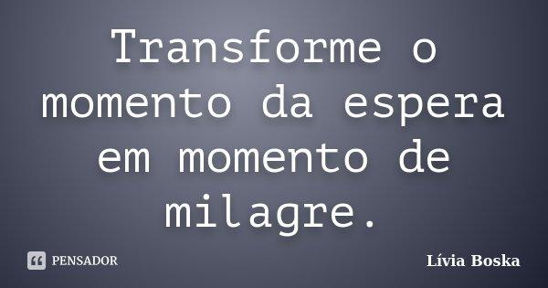 Transforme o momento da espera em momento de milagre.... Frase de Lívia Boska.