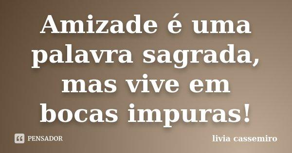 Amizade é uma palavra sagrada, mas vive em bocas impuras!... Frase de Livia Cassemiro.
