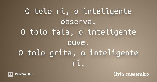 O tolo ri, o inteligente observa. O tolo fala, o inteligente ouve. O tolo grita, o inteligente ri.... Frase de Livia Cassemiro.