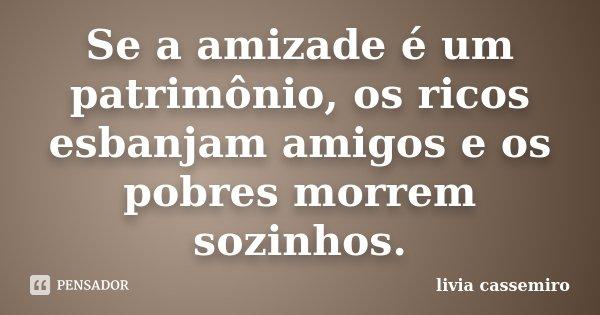 Se a amizade é um patrimônio, os ricos esbanjam amigos e os pobres morrem sozinhos.... Frase de Livia Cassemiro.
